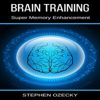 Brain Training: Super Memory Enhancement - Stephen Ozecky
