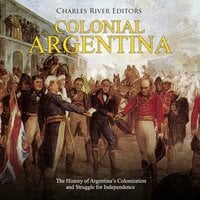 Colonial Argentina: The History of Argentina's Colonization and Struggle for Independence - Charles River Editors