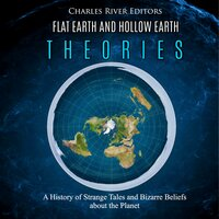 Flat Earth and Hollow Earth Theories: A History of Strange Tales and Bizarre Beliefs about the Planet - Charles River Editors