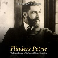 Flinders Petrie: The Life and Legacy of the Father of Modern Egyptology - Charles River Editors