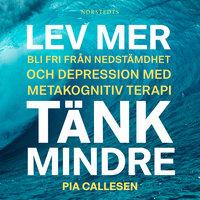 Lev mer, tänk mindre : Bli fri från nedstämdhet och depression med metakognitiv terapi - Pia Callesen