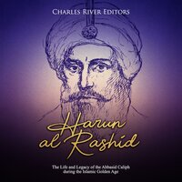 Harun al-Rashid: The Life and Legacy of the Abbasid Caliph during the Islamic Golden Age - Charles River Editors