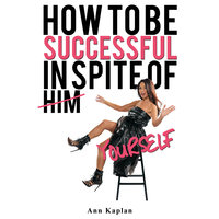 How to be Successful in Spite of Yourself - Ann Kaplan