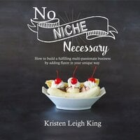 No Niche Necessary: How to move forward and build a fulfilling, multi-passionate business by adding flavor in your unique way - Kristen Leigh King