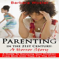 Parenting in the 21st Century: A Horror Story - Barbara Woster