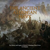 The Ancient Athenian Navy: The History and Legacy of Greece's Dominant Naval Force in Antiquity - Charles River Editors