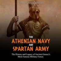 The Athenian Navy and Spartan Army: The History and Legacy of Ancient Greece's Most Famous Military Forces - Charles River Editors