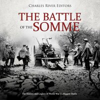 The Battle of the Somme: The History and Legacy of World War I's Biggest Battle - Charles River Editors