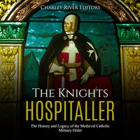 The Knights Hospitaller: The History and Legacy of the Medieval Catholic Military Order - Charles River Editors