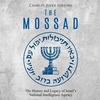 The Mossad: The History and Legacy of Israel's National Intelligence Agency - Charles River Editors