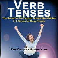 Verb Tenses: The Secret to Use English Tenses like a Native in 2 Weeks for Busy People - Ken Xiao,Urison Xiao