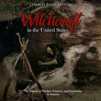 Witchcraft in the United States: The History of Witches, Practices, and Persecution in America - Charles River Editors