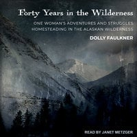 Forty Years in the Wilderness: One woman's adventures and struggles Homesteading in the Alaskan wilderness - Dolly Faulkner