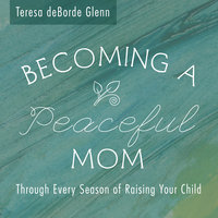 Becoming A Peaceful Mom: Through Every Season of Raising Your Child - Teresa deBorde Glenn