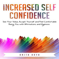 Increased Self Confidence: See Your Value, Accept Yourself and Feel Comfortable Being You with Affirmations and Hypnosis - Anita Arya