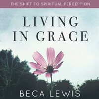 Living In Grace: The Shift to Spiritual Perception - Beca Lewis