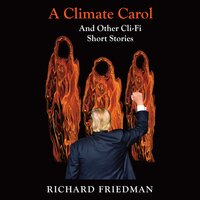 A Climate Carol and Other Cli-Fi Short Stories - Richard Friedman