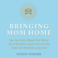 Bringing Mom Home: How Two Sisters Moved Their Mother Out of Assisted Living to Care For Her Under One Amazingly Large Roof - Susan Soesbe