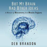 But My Brain Had Other Ideas: A Memoir of Recovery from Brain Injury - Deb Brandon