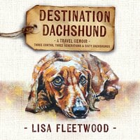 Destination Dachshund: A Travel Memoir - Lisa Fleetwood