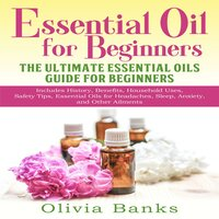 Essential Oil for Beginners: The Ultimate Essential Oils Guide for Beginners - Olivia Banks