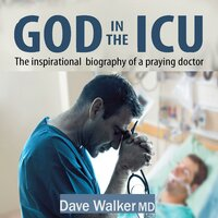 God in the ICU: The inspirational biography of a praying doctor - Dave Walker