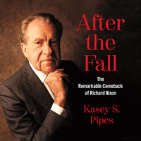 After the Fall: The Remarkable Comeback of Richard Nixon - Kasey S. Pipes