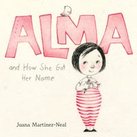 Alma and How She Got Her Name - Juana Martinez-Neal