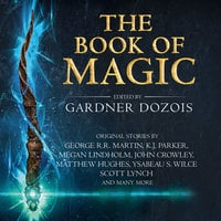 The Book of Magic: A collection of stories by various authors - George R.R. Martin,Bruce Mann,John Crowley,Gardner Dozois,Elizabeth Bear,Tim Powers,Kate Elliott,Liz Williams,Tonya Cornelisse,Scott Lynch,K. J. Parker,Megan Lindholm