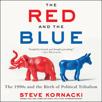The Red and the Blue: The 1990s and the Birth of Political Tribalism - Steve Kornacki