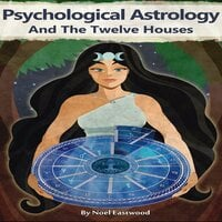 Psychological Astrology and the Twelve Houses - Noel Eastwood