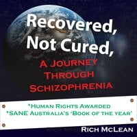 Recovered, Not Cured: A Journey Through Schizophrenia - Rich McLean
