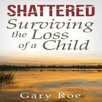 Shattered: Surviving the Loss of a Child - Gary Roe