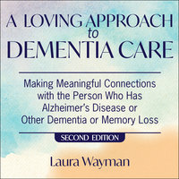 A Loving Approach To Dementia Care: Making Meaningful Connections with the Person Who Has Alzheimer's Disease or Other Dementia or Memory Loss - Laura Wayman