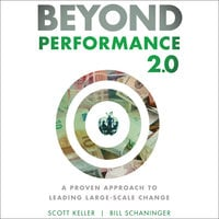 Beyond Performance 2.0: A Proven Approach to Leading Large-Scale Change - Scott Keller, Bill Schaninger