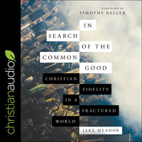 In Search of the Common Good: Christian Fidelity in a Fractured World - Jake Meador