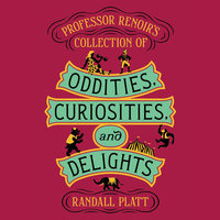 Professor Renoir's Collection of Oddities, Curiosities, and Delights - Randall Platt