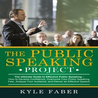 The Public Speaking Project: The Ultimate Guide to Effective Public Speaking - Kyle Faber