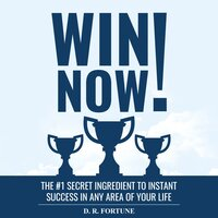 Win Now!: The #1 secret ingredient to instant success in any area of your life - D. R. Fortune