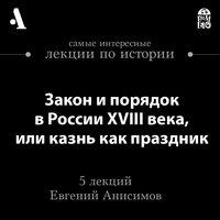 Закон и порядок в России XVIII века, или казнь как праздник (Лекции Arzamas) - Евгений Анисимов