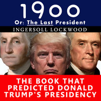 1900, Or: The Last President- The Book That Predicted Donald Trump's Presidency - Ingersoll Lockwood
