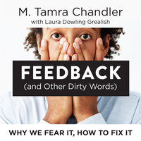 Feedback (and Other Dirty Words): Why We Fear It, How To Fix It - M. Tamra Chandler, Laura Dowling Grealish