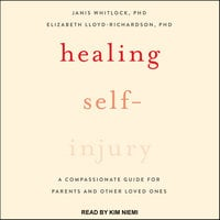 Healing Self-Injury: A Compassionate Guide for Parents and Other Loved Ones - Elizabeth Lloyd-Richardson, Janis Whitlock