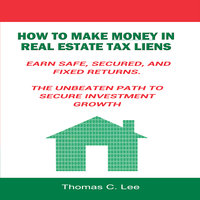 How to Make Money in Real Estate Tax Liens– Earn Safe, Secured, and Fixed Returns - Thomas C. Lee