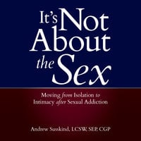 It's Not About the Sex: Moving From Isolation to Intimacy after Sexual Addiction - Andrew Susskind, LCSW, SEP, CGP