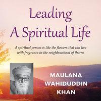 Leading a Spiritual Life - Maulana Wahiduddin Khan