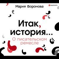Итак, история... (О писательском ремесле) - Мария Воронова