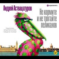 Не кормите и не трогайте пеликанов - Андрей Аствацатуров