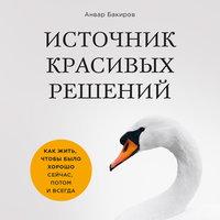 Источник красивых решений. Как жить, чтобы было хорошо сейчас, потом и всегда - Анвар Бакиров