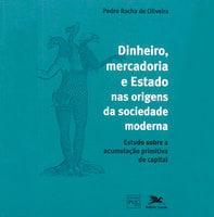 Dinheiro, Mercadoria e Estado nas origens da sociedade moderna - Pedro Rocha De Oliveira